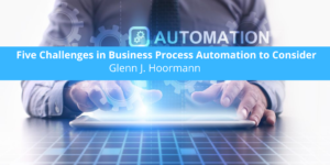 Glenn J. Hoormann Discusses Five Challenges in Business Process Automation to Consider